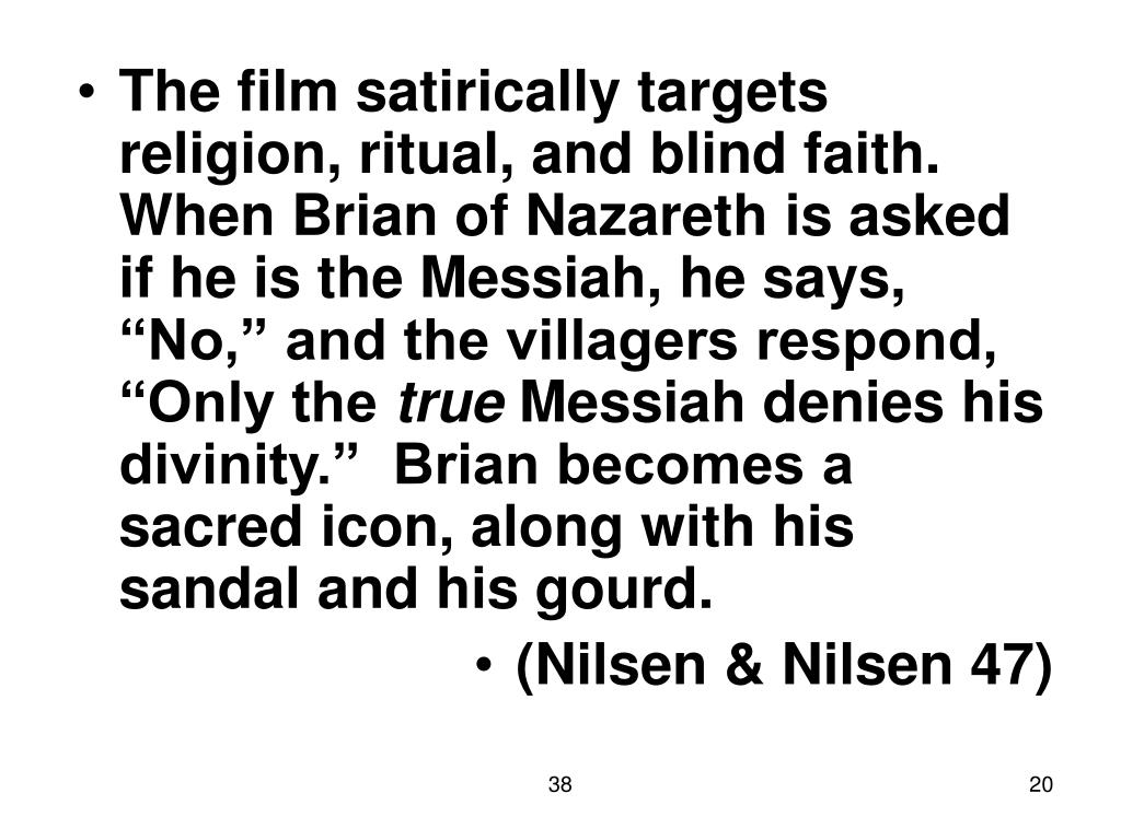 "The film satirically targets religion, ritual, and blind faith.  When Brian of Nazareth is asked if he is the Messiah, he says, ""No,"" and the villagers respond, ""Only the"
