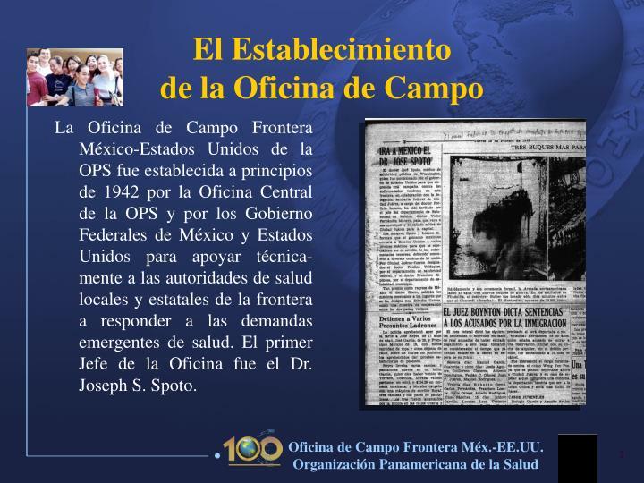 La Oficina de Campo Frontera México-Estados Unidos de la OPS fue establecida a principios de 1942 por la Oficina Central de la OPS y por los Gobierno Federales de México y Estados Unidos para apoyar técnica-mente a las autoridades de salud locales y estatales de la frontera a responder a las demandas emergentes de salud. El primer Jefe de la Oficina fue el Dr. Joseph S. Spoto.