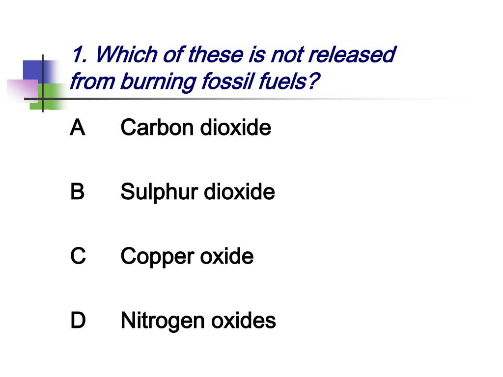 1. Which of these is not released from burning fossil fuels?