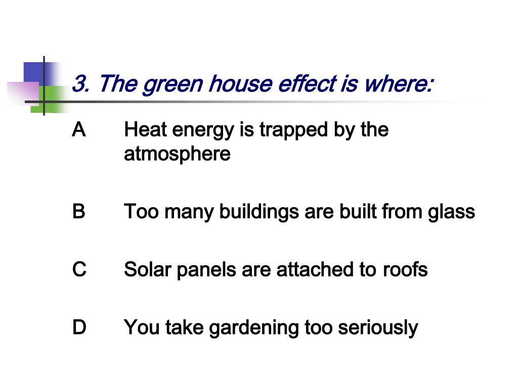 3. The green house effect is where: