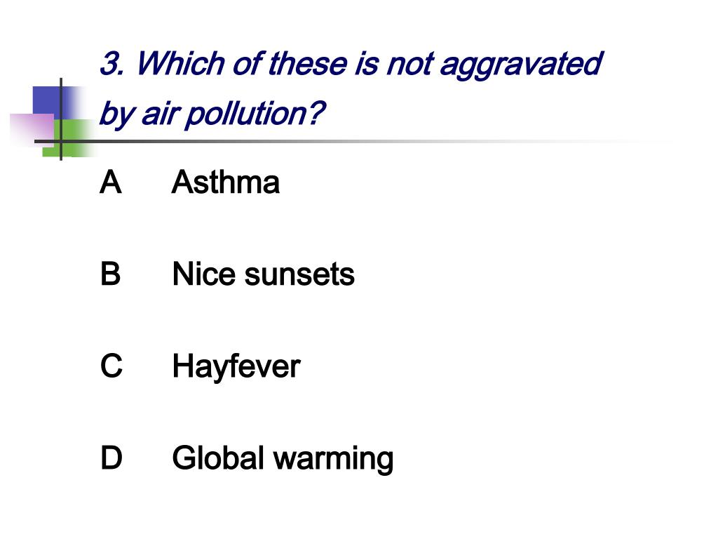 3. Which of these is not aggravated by air pollution?