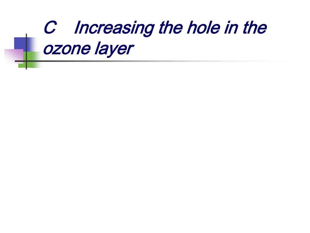 C	Increasing the hole in the ozone layer