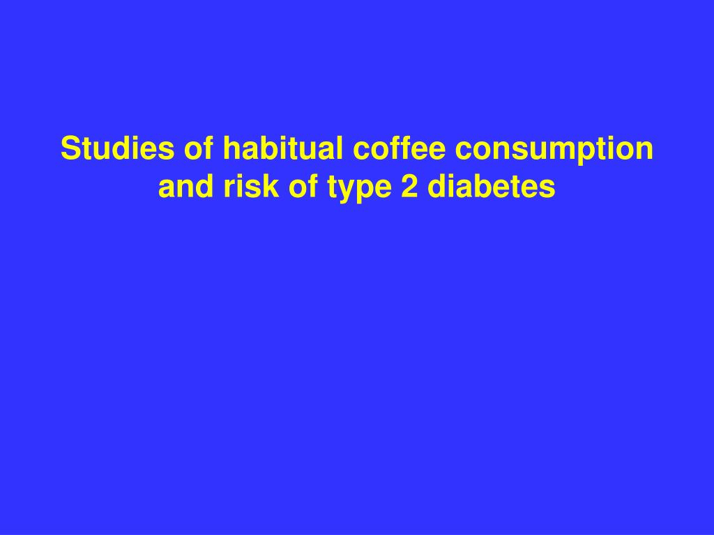 Studies of habitual coffee consumption and risk of type 2 diabetes