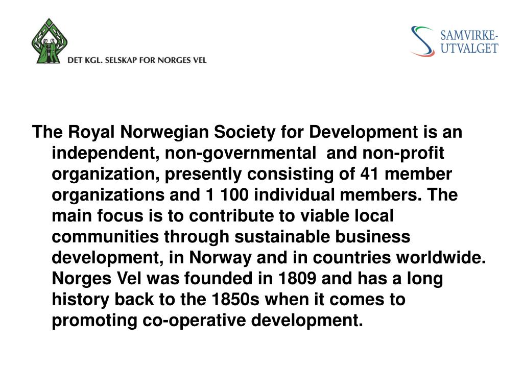 The Royal Norwegian Society for Development is an independent, non-governmental  and non-profit organization, presently consisting of41 member organizations and 1 100 individual members. The main focus is to contribute to viable local communities through sustainable business development, in Norway and in countries worldwide. Norges Vel was founded in 1809 and has a long history back to the 1850s when it comes to promoting co-operative development.