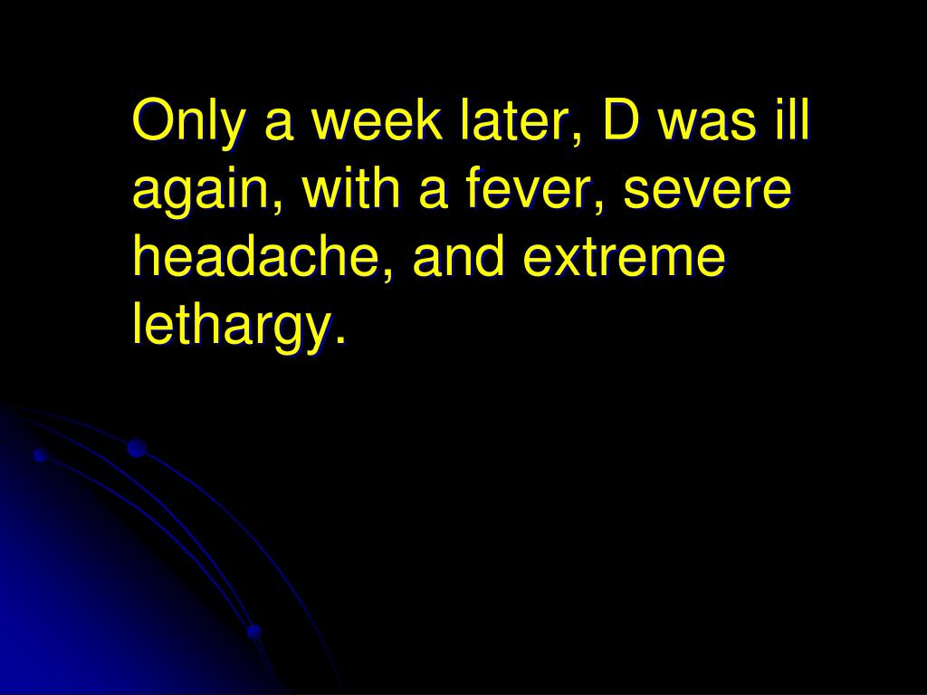 Only a week later, D was ill again, with a fever, severe headache, and extreme lethargy.