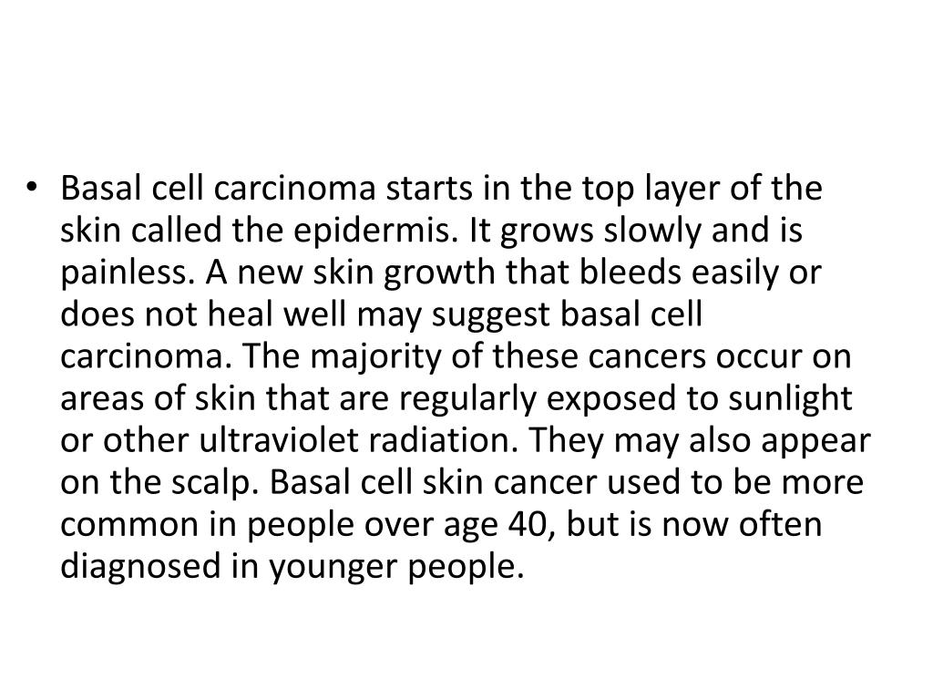 Basal cell carcinoma starts in the top layer of the skin called the epidermis. It grows slowly and is painless. A new skin growth that bleeds easily or does not heal well may suggest basal cell carcinoma. The majority of these cancers occur on areas of skin that are regularly exposed to sunlight or other ultraviolet radiation. They may also appear on the scalp. Basal cell skin cancer used to be more common in people over age 40, but is now often diagnosed in younger people.