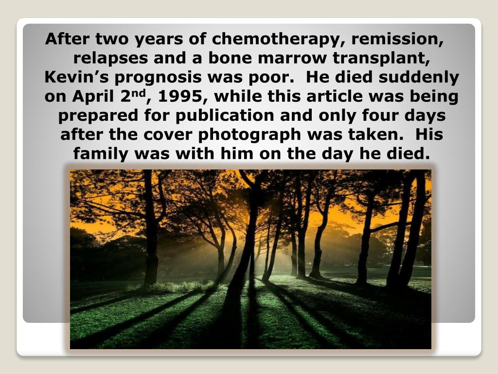 After two years of chemotherapy, remission, relapses and a bone marrow transplant, Kevin's prognosis was poor.  He died suddenly on April 2