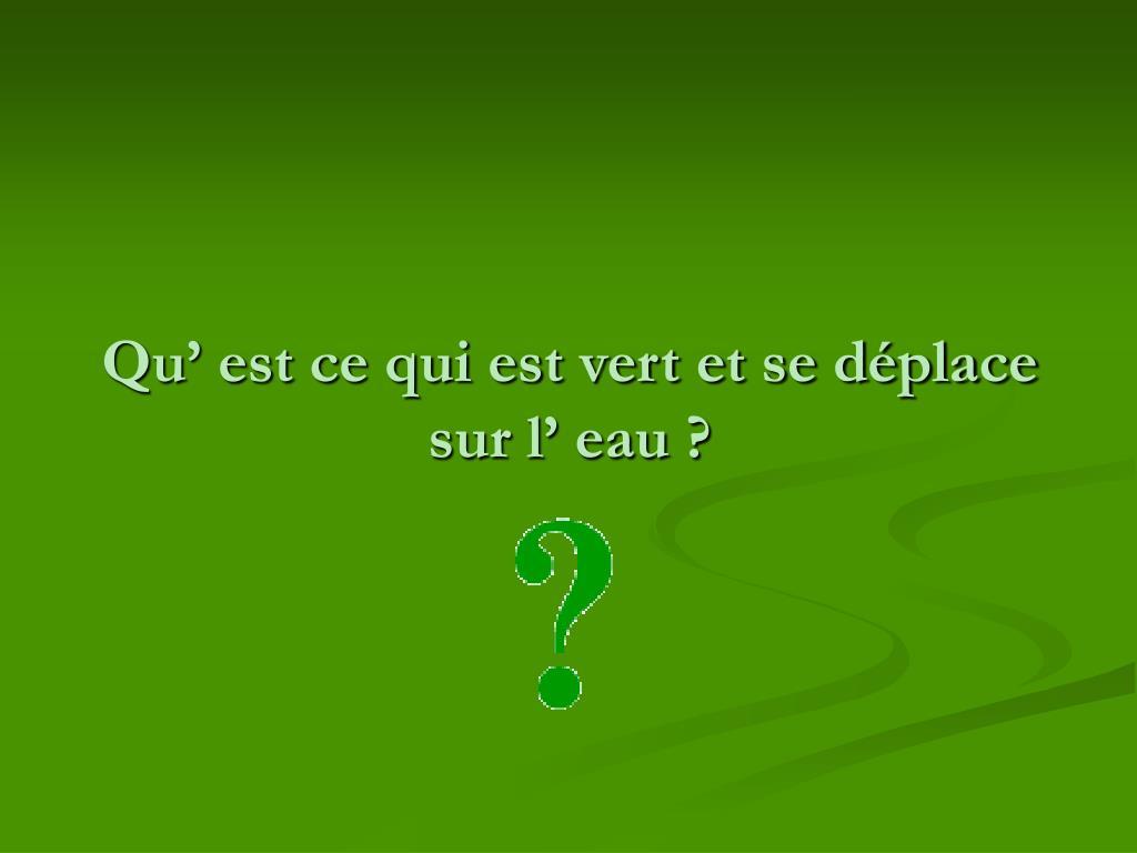 Qu' est ce qui est vert et se déplace sur l' eau ?