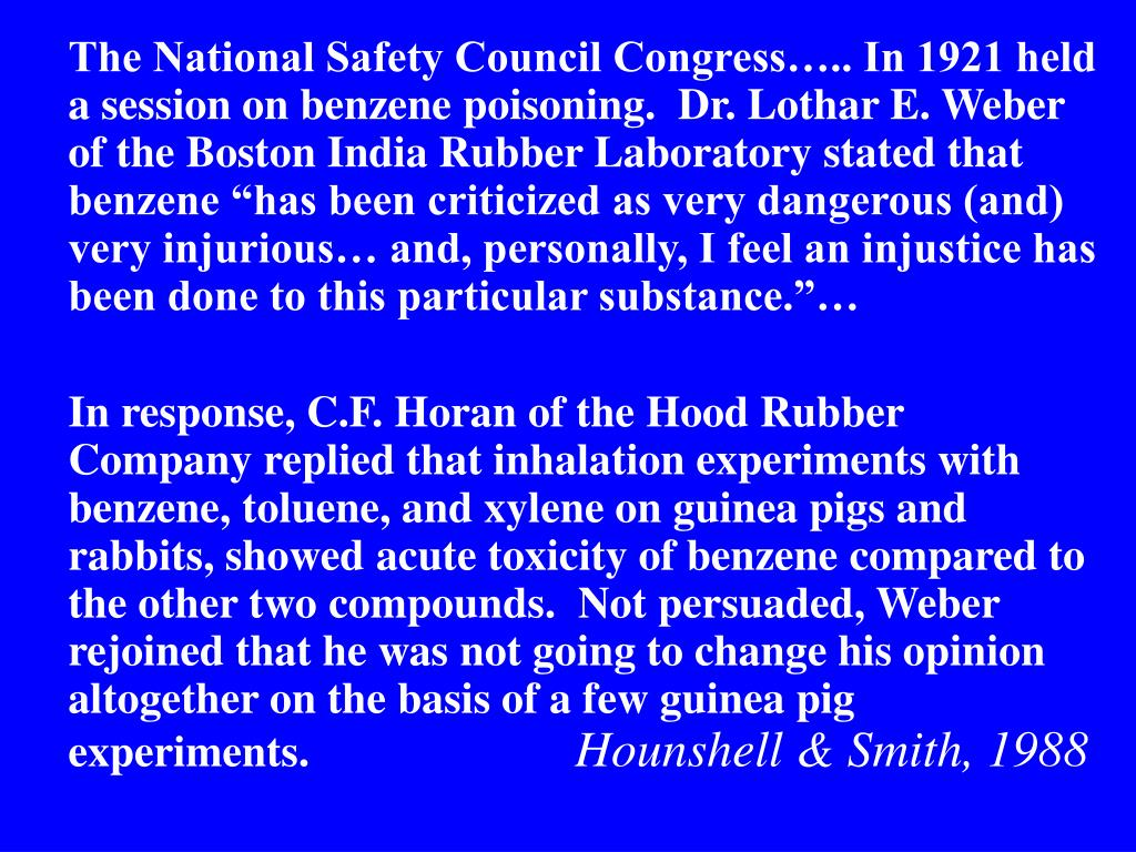 "The National Safety Council Congress….. In 1921 held a session on benzene poisoning.  Dr. Lothar E. Weber of the Boston India Rubber Laboratory stated that benzene ""has been criticized as very dangerous (and) very injurious… and, personally, I feel an injustice has been done to this particular substance.""…"
