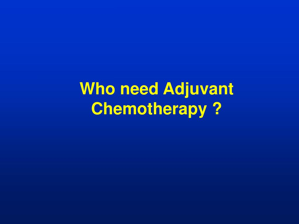Who need Adjuvant Chemotherapy ?