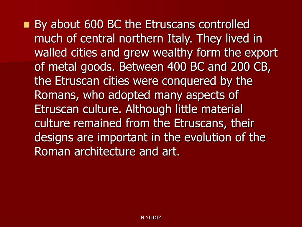 By about 600 BC the Etruscans controlled much of central northern Italy. They lived in walled cities and grew wealthy form the export of metal goods. Between 400 BC and 200 CB, the Etruscan cities were conquered by the Romans, who adopted many aspects of Etruscan culture. Although little material culture remained from the Etruscans, their designs are important in the evolution of the Roman architecture and art.