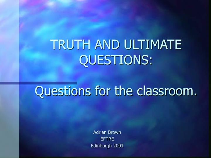 Truth and ultimate questions questions for the classroom