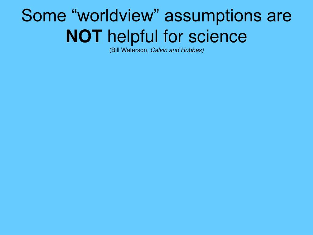 "Some ""worldview"" assumptions are"
