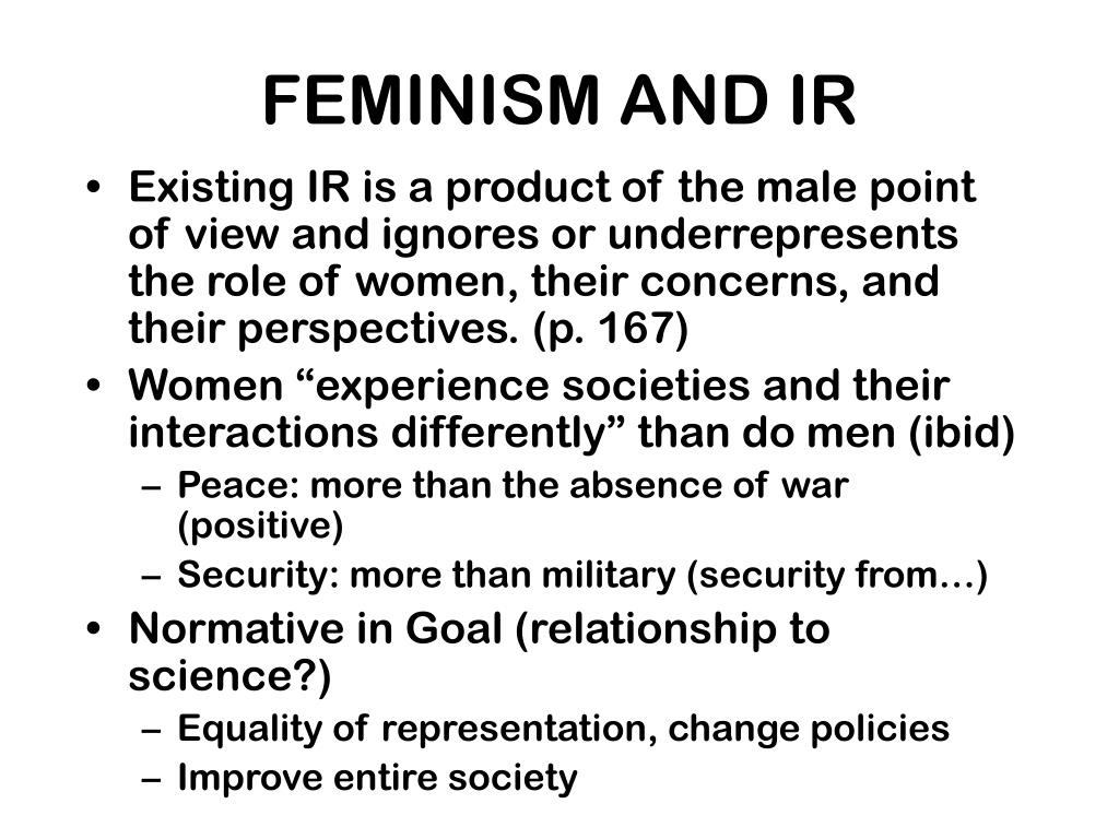 Existing IR is a product of the male point of view and ignores or underrepresents the role of women, their concerns, and their perspectives. (p. 167)