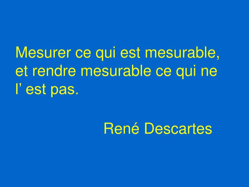 Mesurer ce qui est mesurable, et rendre mesurable ce qui ne l' est pas.