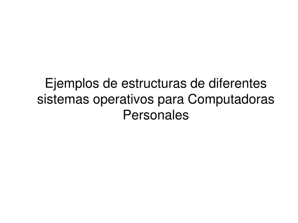Ejemplos de estructuras de diferentes sistemas operativos para Computadoras Personales