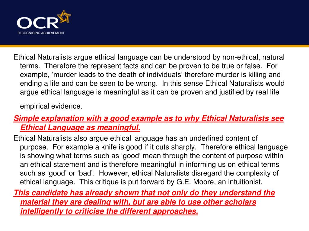 Ethical Naturalists argue ethical language can be understood by non-ethical, natural terms.  Therefore the represent facts and can be proven to be true or false.  For example, 'murder leads to the death of individuals' therefore murder is killing and ending a life and can be seen to be wrong.  In this sense Ethical Naturalists would argue ethical language is meaningful as it can be proven and justified by real life empirical evidence.
