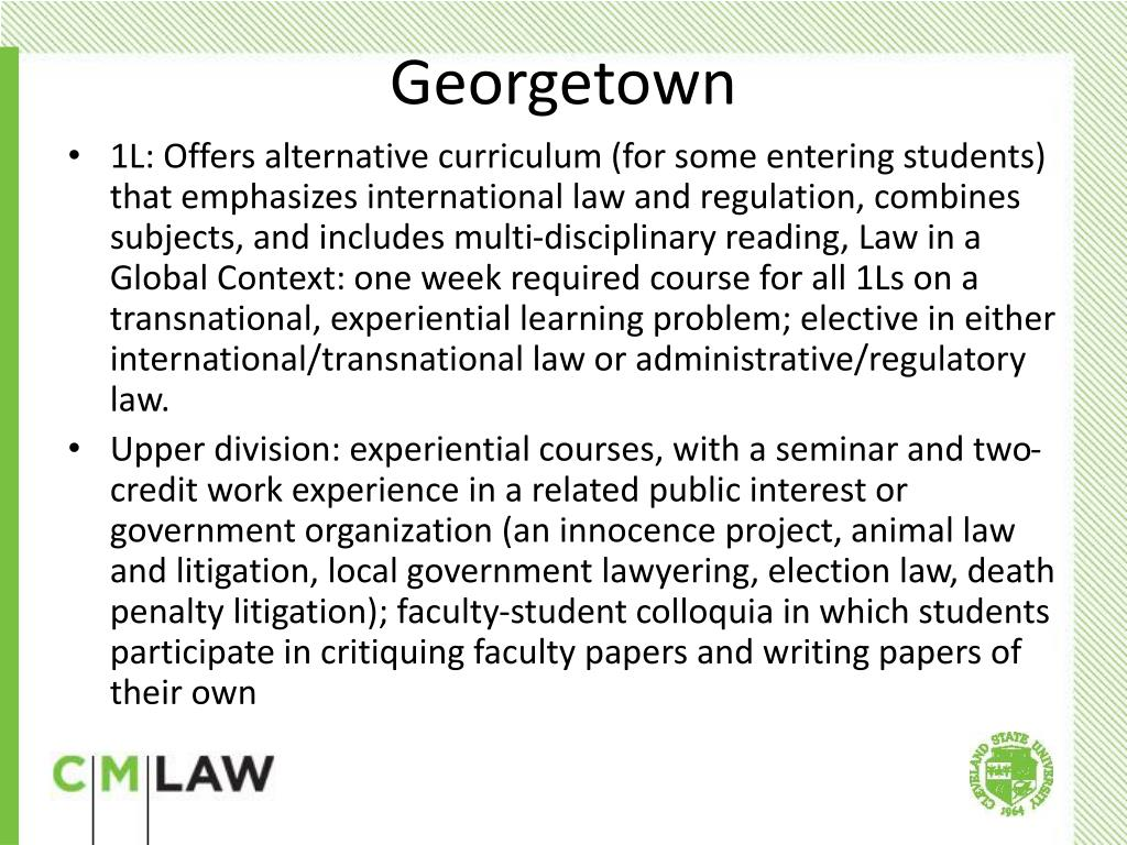 1L: Offers alternative curriculum (for some entering students) that emphasizes international law and regulation, combines subjects, and includes multi-disciplinary reading, Law in a Global Context: one week required course for all 1Ls on a transnational, experiential learning problem; elective in either international/transnational law or administrative/regulatory law.