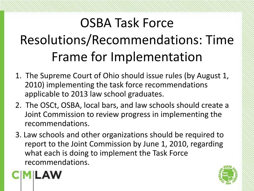 1.  The Supreme Court of Ohio should issue rules (by August 1, 2010) implementing the task force recommendations applicable to 2013 law school graduates.