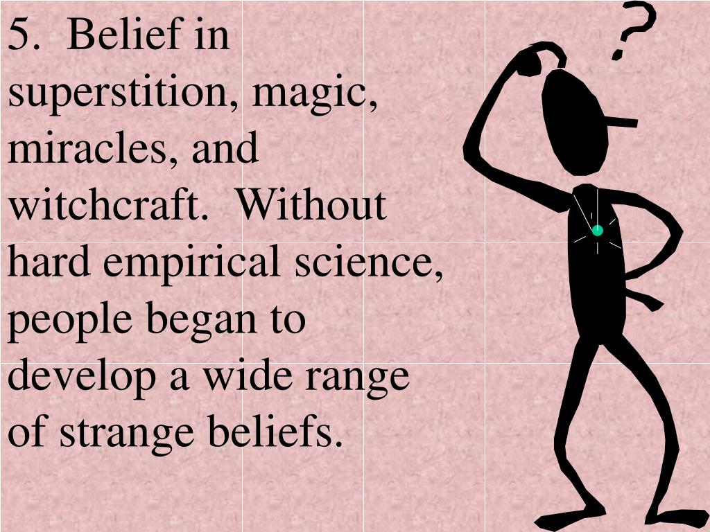 5.  Belief in superstition, magic, miracles, and witchcraft.  Without hard empirical science, people began to develop a wide range of strange beliefs.