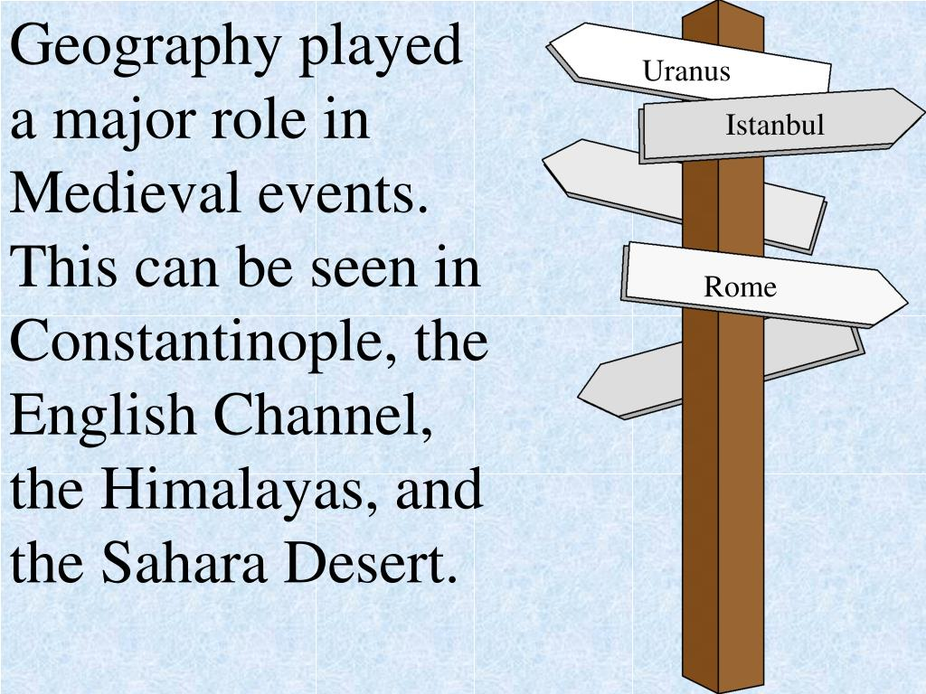 Geography played a major role in Medieval events.  This can be seen in Constantinople, the English Channel, the Himalayas, and the Sahara Desert.