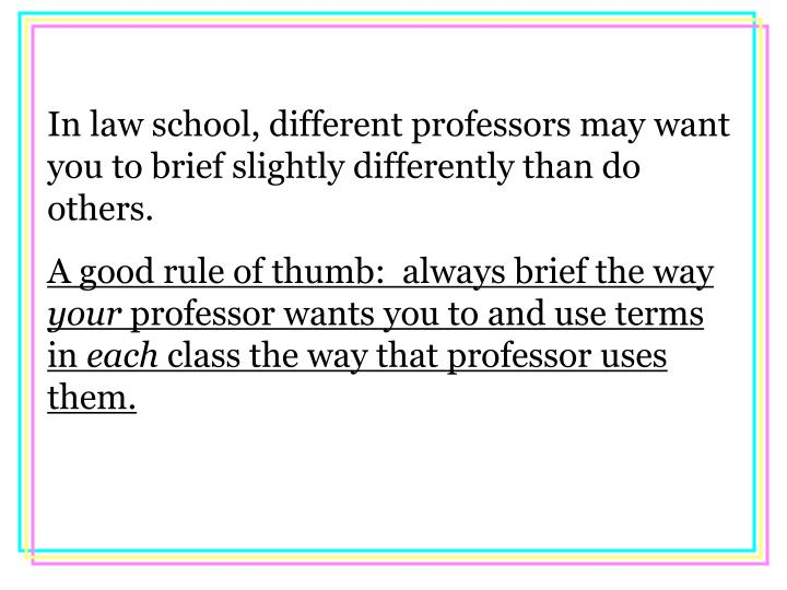 In law school, different professors may want you to brief slightly differently than do others.