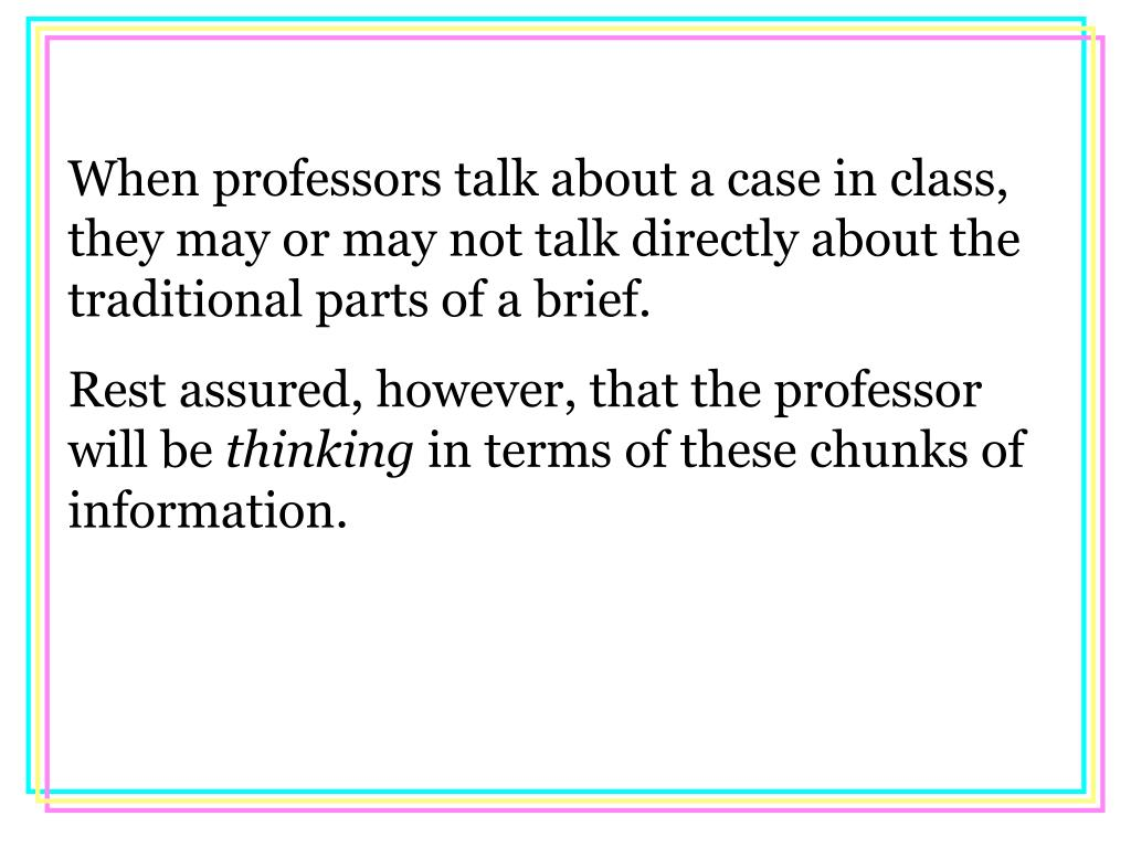 When professors talk about a case in class, they may or may not talk directly about the traditional parts of a brief.
