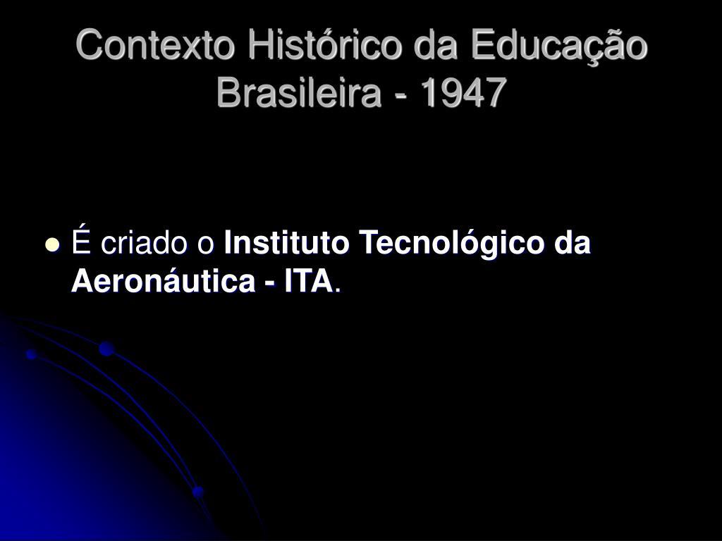 Contexto Histórico da Educação Brasileira - 1947