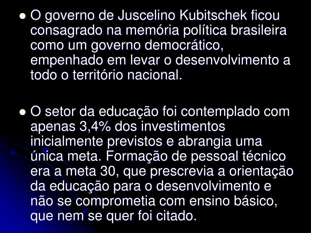 O governo de Juscelino Kubitschek ficou consagrado na memória política brasileira como um governo democrático, empenhado em levar o desenvolvimento a todo o território nacional.