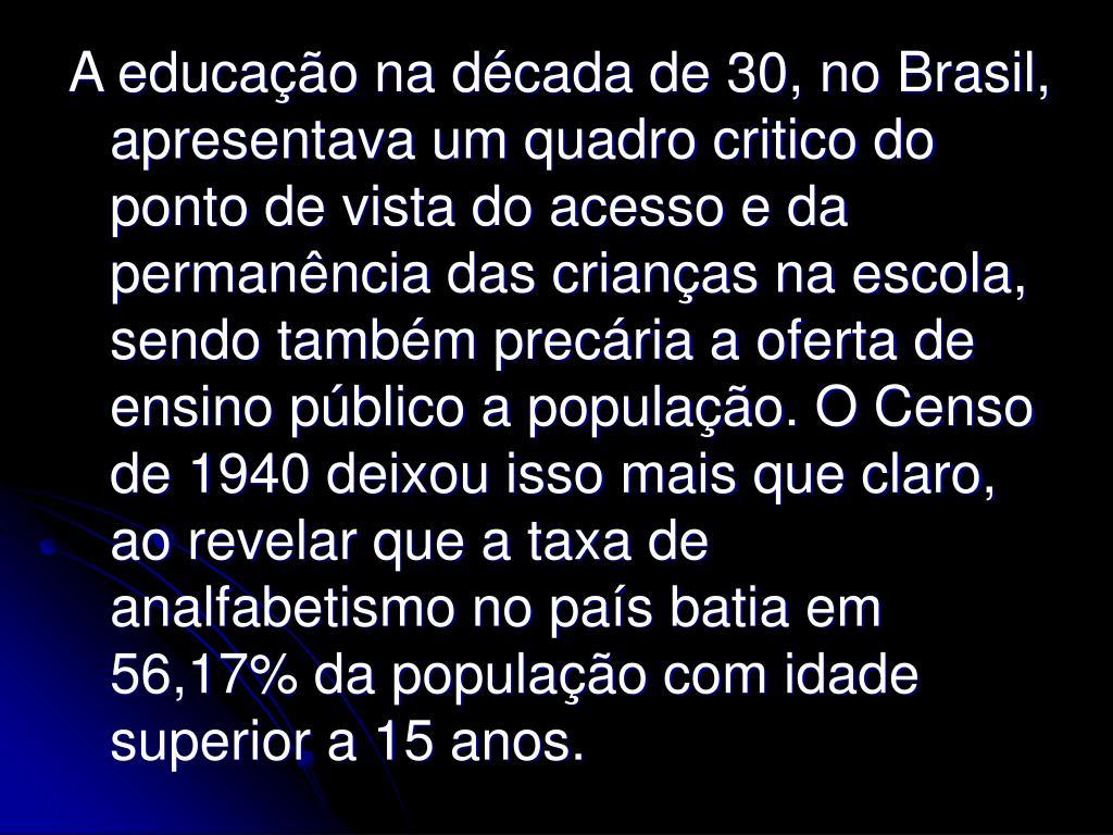 A educação na década de 30, no Brasil, apresentava um quadro critico do ponto de vista do acesso e da permanência das crianças na escola, sendo também precária a oferta de ensino público a população. O Censo de 1940 deixou isso mais que claro, ao revelar que a taxa de analfabetismo no país batia em 56,17% da população com idade superior a 15 anos.