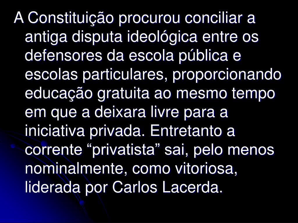 """A Constituição procurou conciliar a antiga disputa ideológica entre os defensores da escola pública e escolas particulares, proporcionando educação gratuita ao mesmo tempo em que a deixara livre para a iniciativa privada. Entretanto a corrente """"privatista"""" sai, pelo menos nominalmente, como vitoriosa, liderada por Carlos Lacerda."""