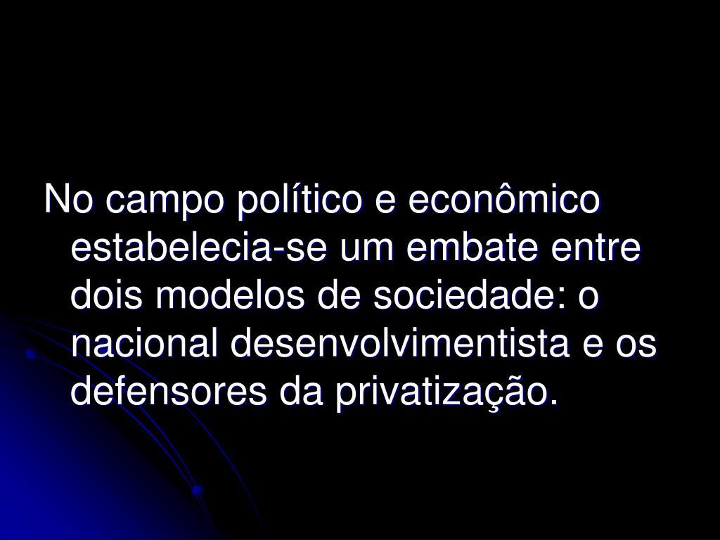 No campo político e econômico estabelecia-se um embate entre dois modelos de sociedade: o nacional desenvolvimentista e os defensores da privatização.