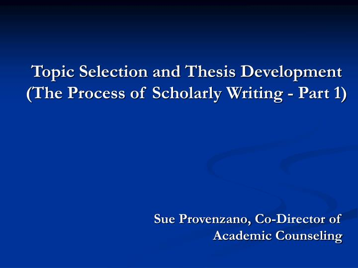 Topic selection and thesis development the process of scholarly writing part 1