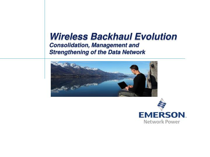 Wireless backhaul evolution consolidation management and strengthening of the data network l.jpg