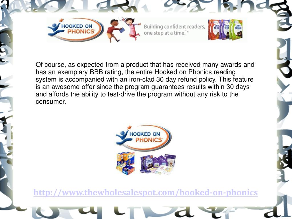 Of course, as expected from a product that has received many awards and has an exemplary BBB rating, the entire Hooked on Phonics reading system is accompanied with an iron-clad 30 day refund policy. This feature is an awesome offer since the program guarantees results within 30 days and affords the ability to test-drive the program without any risk to the consumer.