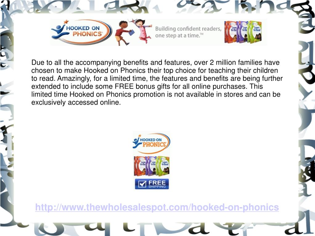 Due to all the accompanying benefits and features, over 2 million families have chosen to make Hooked on Phonics their top choice for teaching their children to read. Amazingly, for a limited time, the features and benefits are being further extended to include some FREE bonus gifts for all online purchases. This limited time Hooked on Phonics promotion is not available in stores and can be exclusively accessed online.