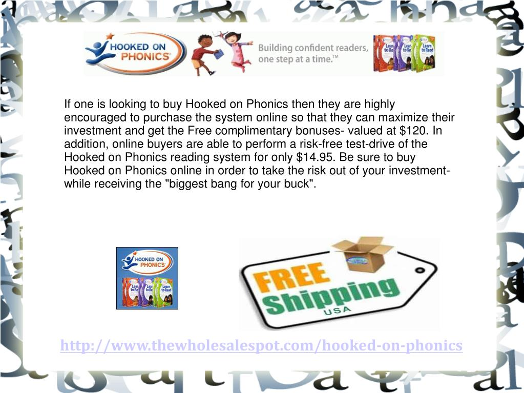 "If one is looking to buy Hooked on Phonics then they are highly encouraged to purchase the system online so that they can maximize their investment and get the Free complimentary bonuses- valued at $120. In addition, online buyers are able to perform a risk-free test-drive of the Hooked on Phonics reading system for only $14.95. Be sure to buy Hooked on Phonics online in order to take the risk out of your investment- while receiving the ""biggest bang for your buck""."
