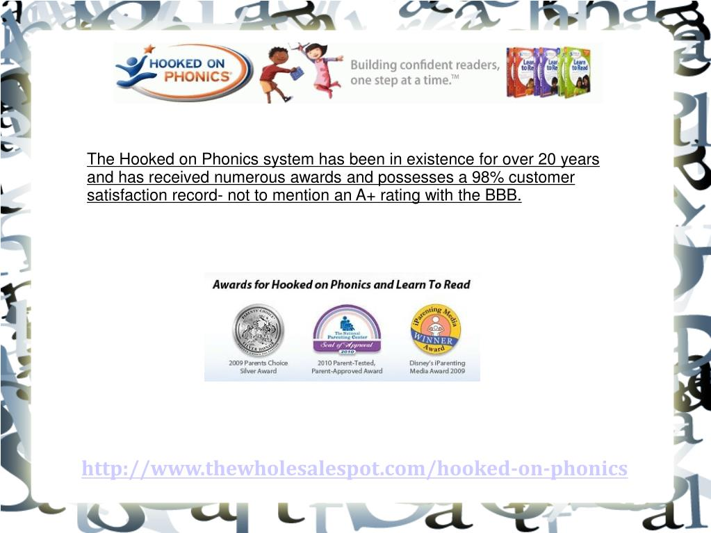 The Hooked on Phonics system has been in existence for over 20 years and has received numerous awards and possesses a 98% customer satisfaction record- not to mention an A+ rating with the BBB.