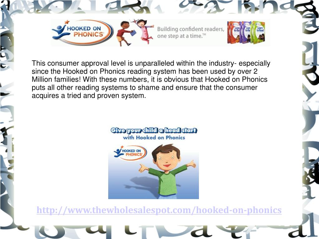 This consumer approval level is unparalleled within the industry- especially since the Hooked on Phonics reading system has been used by over 2 Million families! With these numbers, it is obvious that Hooked on Phonics puts all other reading systems to shame and ensure that the consumer acquires a tried and proven system.