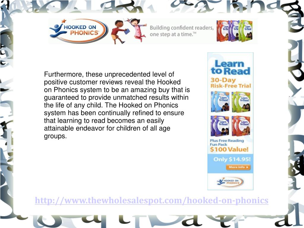 Furthermore, these unprecedented level of positive customer reviews reveal the Hooked on Phonics system to be an amazing buy that is guaranteed to provide unmatched results within the life of any child. The Hooked on Phonics system has been continually refined to ensure that learning to read becomes an easily attainable endeavor for children of all age groups.