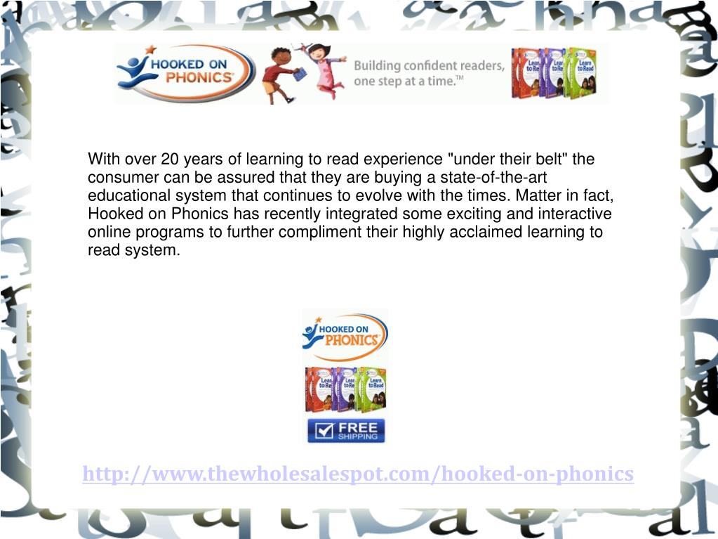 "With over 20 years of learning to read experience ""under their belt"" the consumer can be assured that they are buying a state-of-the-art educational system that continues to evolve with the times. Matter in fact, Hooked on Phonics has recently integrated some exciting and interactive online programs to further compliment their highly acclaimed learning to read system."