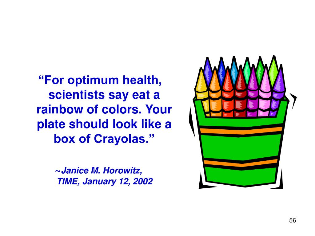 """For optimum health, scientists say eat a rainbow of colors. Your plate should look like a box of Crayolas."""