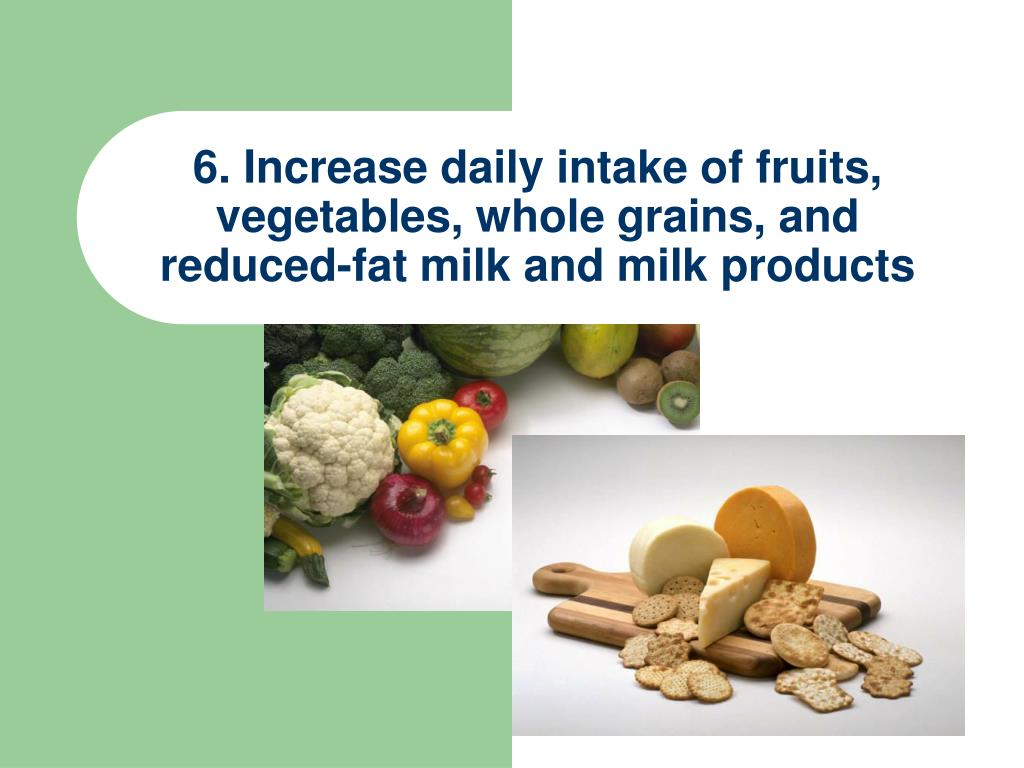 6. Increase daily intake of fruits, vegetables, whole grains, and reduced-fat milk and milk products