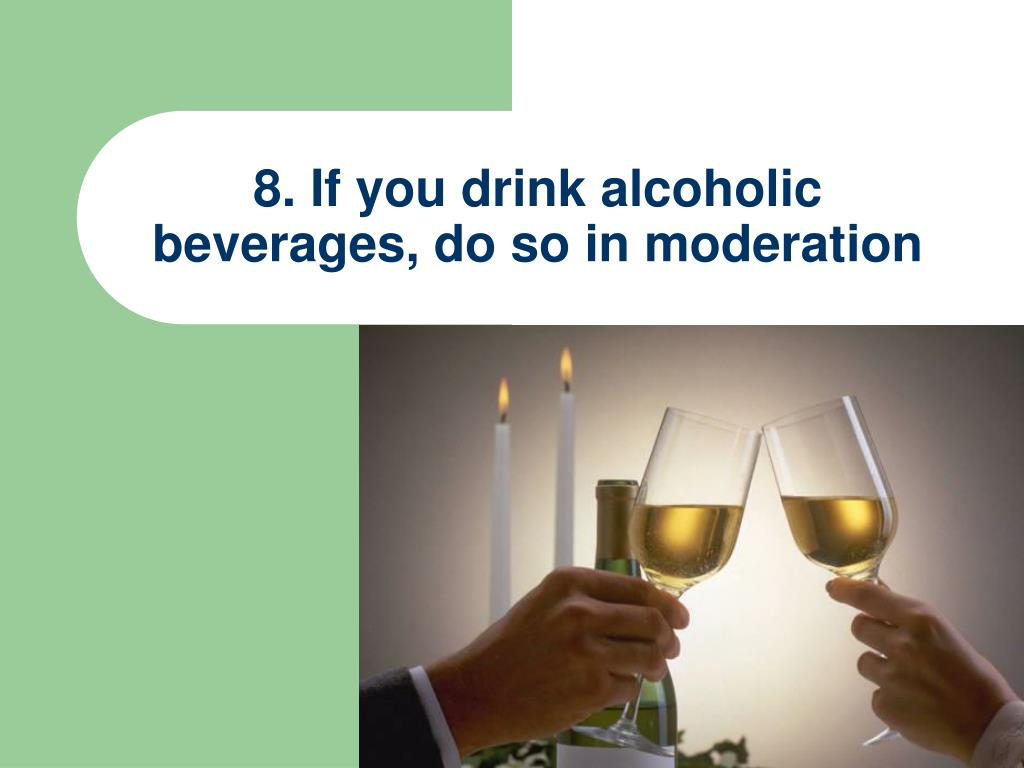 8. If you drink alcoholic beverages, do so in moderation