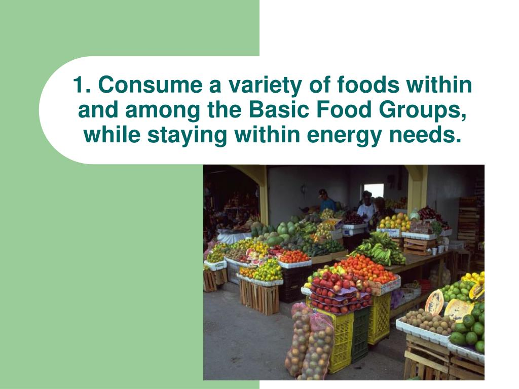 1. Consume a variety of foods within and among the Basic Food Groups, while staying within energy needs.