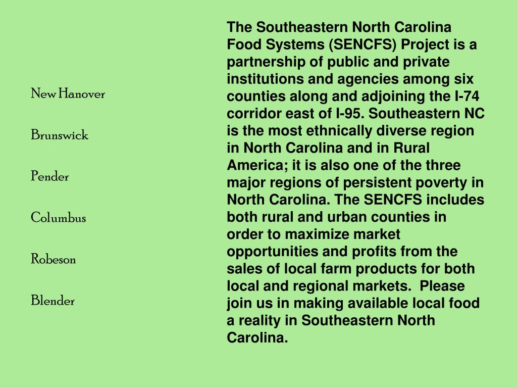 The Southeastern North Carolina Food Systems (SENCFS) Project is a partnership of public and private institutions and agencies among six counties along and adjoining the I-74 corridor east of I-95. Southeastern NC is the most ethnically diverse region in North Carolina and in Rural America; it is also one of the three major regions of persistent poverty in North Carolina. The SENCFS includes both rural and urban counties in order to maximize market opportunities and profits from the sales of local farm products for both local and regional markets.  Please join us in making available local food a reality in Southeastern North Carolina.