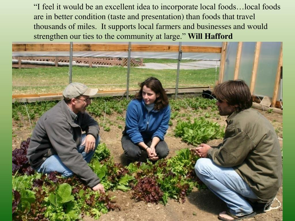 """""""I feel it would be an excellent idea to incorporate local foods…local foods are in better condition (taste and presentation) than foods that travel thousands of miles. It supports local farmers and businesses and would strengthen our ties to the community at large."""""""
