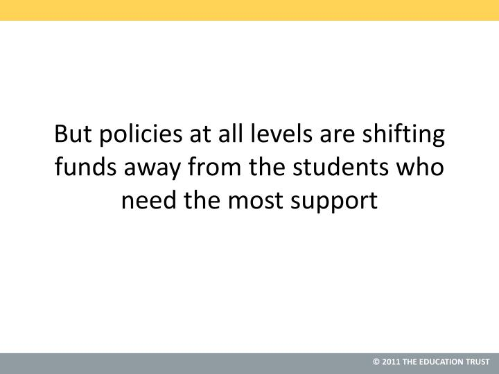 But policies at all levels are shifting funds away from the students who need the most support