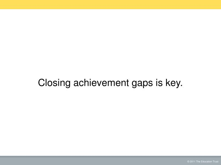 Closing achievement gaps is key.
