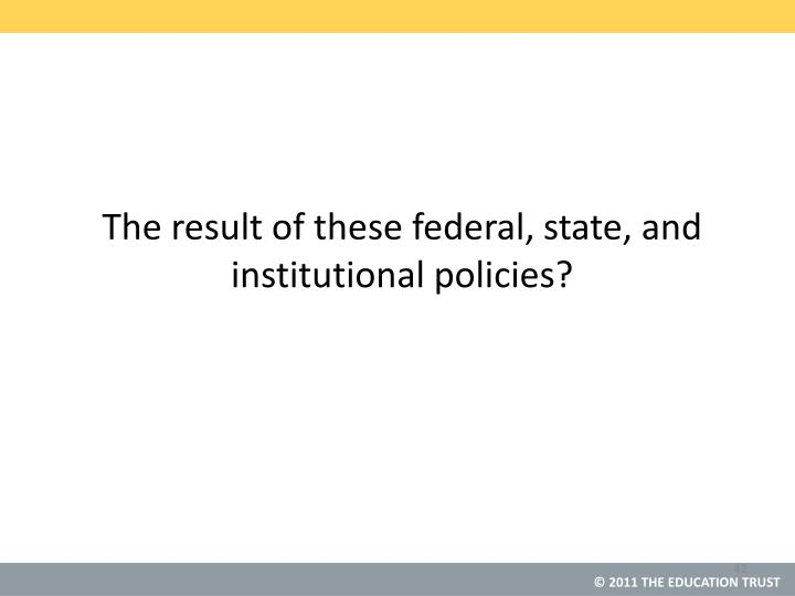 The result of these federal, state, and institutional policies?